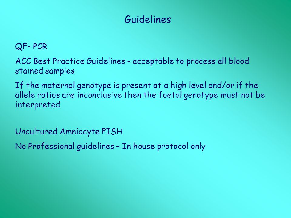 Guidelines QF- PCR ACC Best Practice Guidelines - acceptable to process all blood stained samples If the maternal genotype is present at a high level