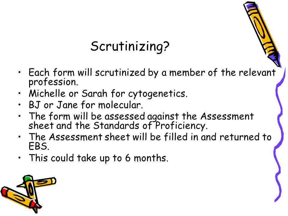 Scrutinizing. Each form will scrutinized by a member of the relevant profession.