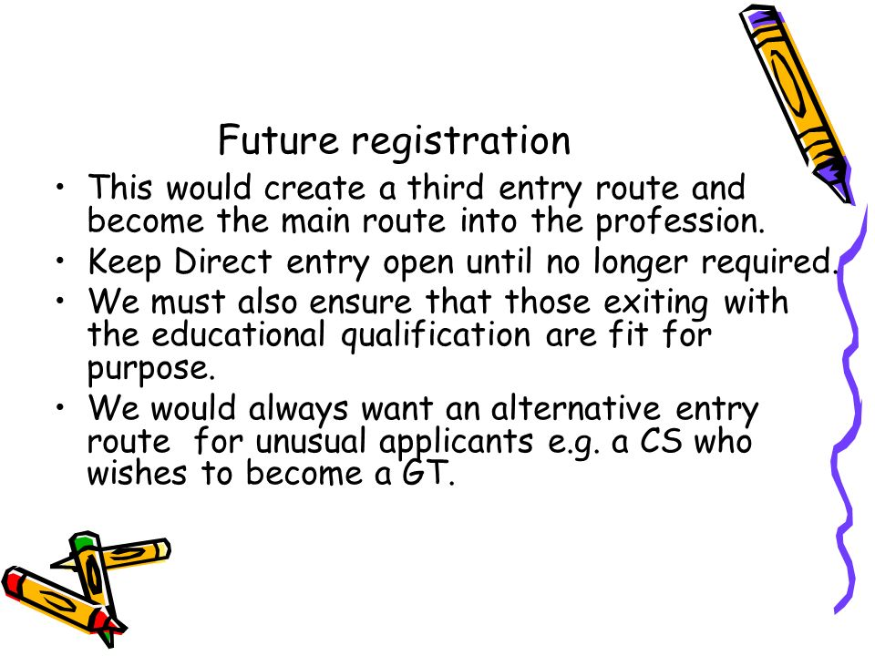 Future registration This would create a third entry route and become the main route into the profession.