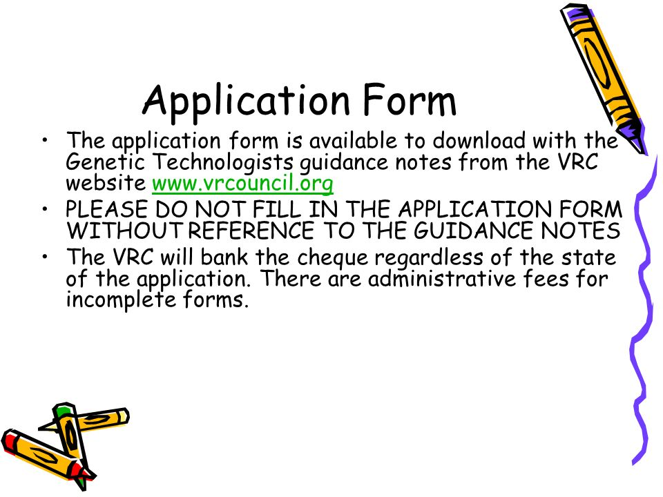 Application Form The application form is available to download with the Genetic Technologists guidance notes from the VRC website   PLEASE DO NOT FILL IN THE APPLICATION FORM WITHOUT REFERENCE TO THE GUIDANCE NOTES The VRC will bank the cheque regardless of the state of the application.