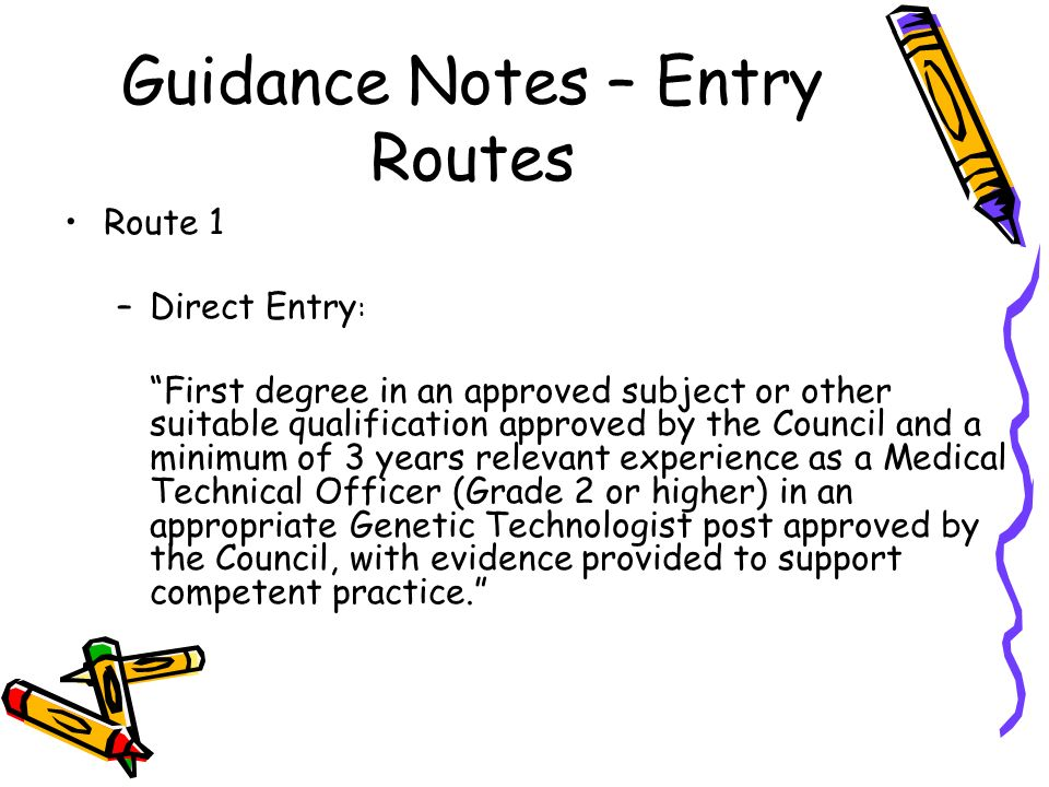 Guidance Notes – Entry Routes Route 1 –Direct Entry : First degree in an approved subject or other suitable qualification approved by the Council and a minimum of 3 years relevant experience as a Medical Technical Officer (Grade 2 or higher) in an appropriate Genetic Technologist post approved by the Council, with evidence provided to support competent practice.