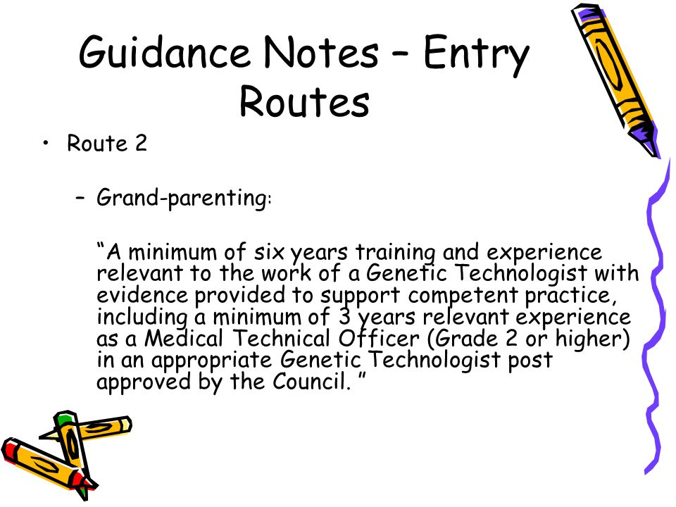 Guidance Notes – Entry Routes Route 2 –Grand-parenting : A minimum of six years training and experience relevant to the work of a Genetic Technologist with evidence provided to support competent practice, including a minimum of 3 years relevant experience as a Medical Technical Officer (Grade 2 or higher) in an appropriate Genetic Technologist post approved by the Council.