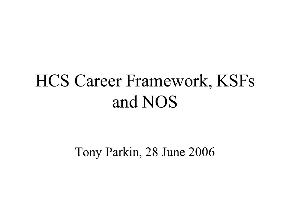 HCS Career Framework, KSFs and NOS Tony Parkin, 28 June 2006