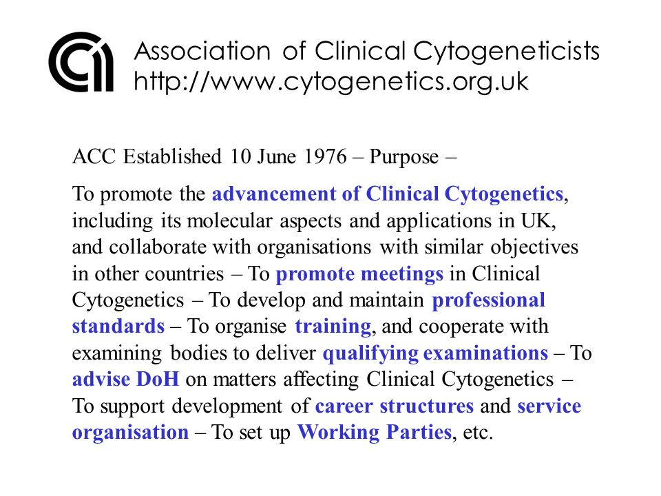 Association of Clinical Cytogeneticists http://www.cytogenetics.org.uk ACC exists to supports its Members: Ordinary Members – Graduates occupied in the practice of Clinical Cytogenetics (both CS and GT) – Have full voting rights and can stand for election to Council, etc Associate Members – Non-Graduates occupied in Clinical Cytogenetics – But cannot vote or stand for election ACC has always acted to support GTs as well as CSs, even though GT membership of ACC has been low (although now increasing)