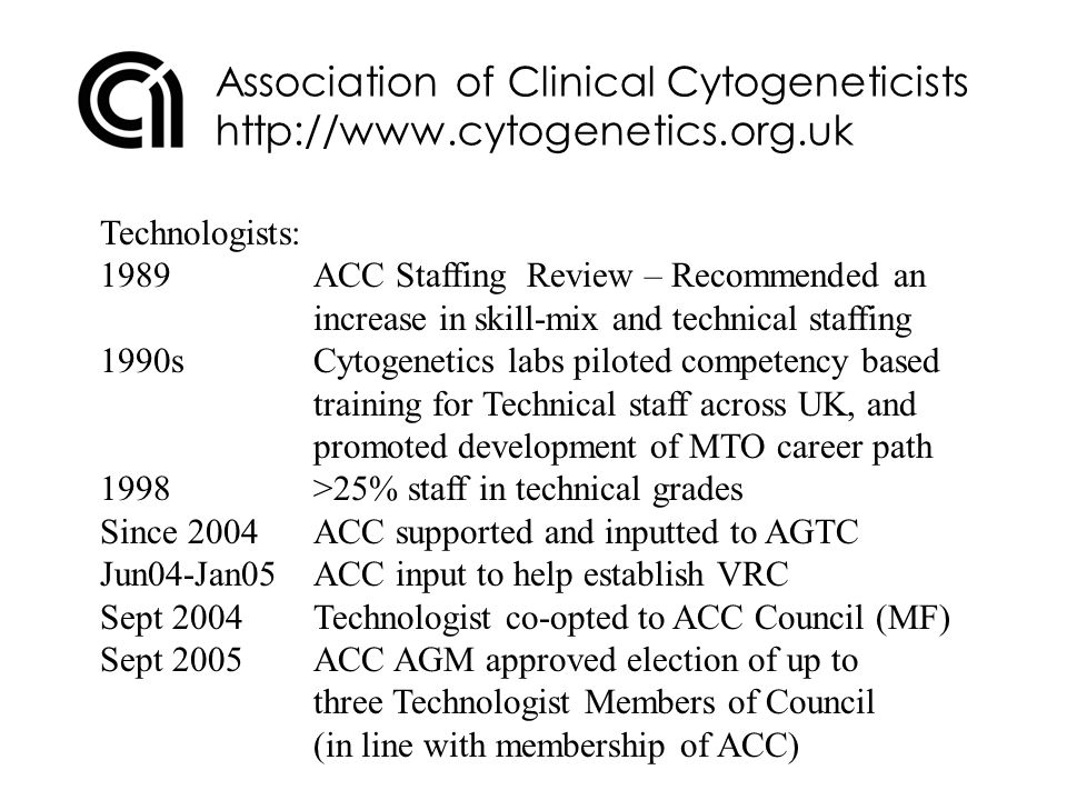 Association of Clinical Cytogeneticists http://www.cytogenetics.org.uk Technologists: Mar 2006Technologist co-opted to ACC ETC (SK) Sept 2006First elected Technologist on Council (with full voting rights) Sept 2006AGTC to be recognised as sub-Committee of Council (with seat/agenda slot at Council) 200xFurther elections of Technologists to Council (re.