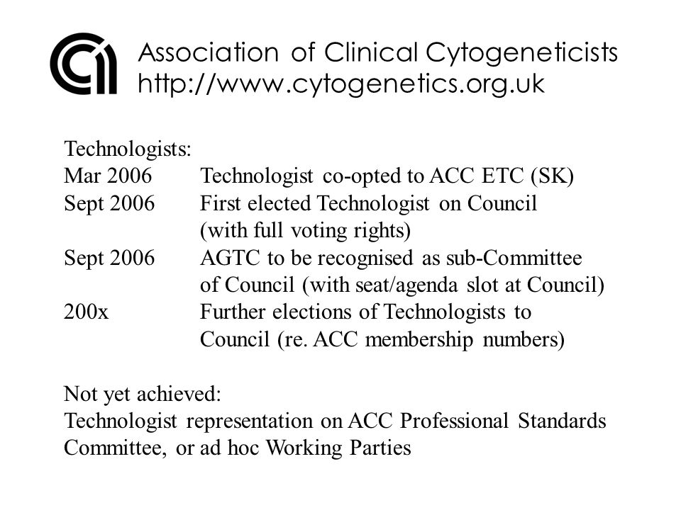 Association of Clinical Cytogeneticists http://www.cytogenetics.org.uk ACC – Why should you join?: 1.ACC is a widely respected Professional Body, represented on a large number of high level national Committees 2.Genetics high profile at DoH, and lot of support to develop career path and training – but we need your input 3.More Technologist members – More influence 4.Your chance to become involved in decision/policy making 5.Communication – Website – ETC site – BSHG Newsletter 6.Annual Meeting – Spring (more GTs, more GT sessions…) 7.Study Days/Workshops (more GTs, more GT sessions…) 8.Need 25% membership of professional body for HPC 9.Single voice – More effective if CS and GT speak together