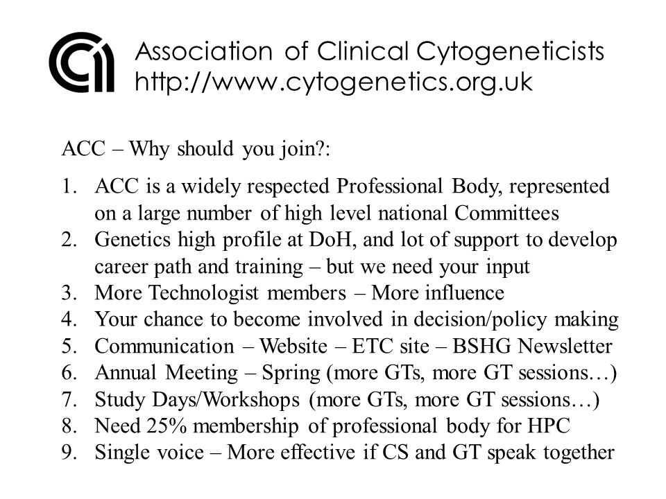 Association of Clinical Cytogeneticists http://www.cytogenetics.org.uk ACC – Why should you join : 1.ACC is a widely respected Professional Body, represented on a large number of high level national Committees 2.Genetics high profile at DoH, and lot of support to develop career path and training – but we need your input 3.More Technologist members – More influence 4.Your chance to become involved in decision/policy making 5.Communication – Website – ETC site – BSHG Newsletter 6.Annual Meeting – Spring (more GTs, more GT sessions…) 7.Study Days/Workshops (more GTs, more GT sessions…) 8.Need 25% membership of professional body for HPC 9.Single voice – More effective if CS and GT speak together