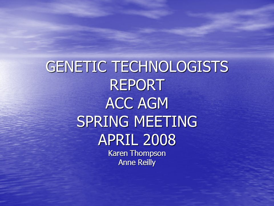 GENETIC TECHNOLOGISTS REPORT ACC AGM SPRING MEETING APRIL 2008 Karen Thompson Anne Reilly