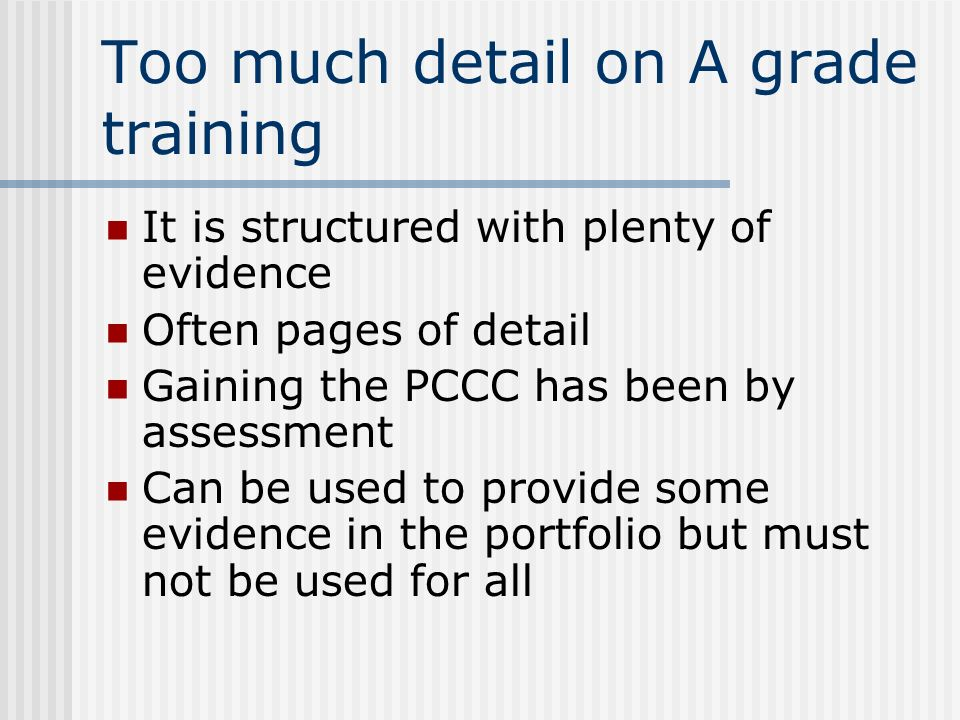 Too much detail on A grade training It is structured with plenty of evidence Often pages of detail Gaining the PCCC has been by assessment Can be used to provide some evidence in the portfolio but must not be used for all