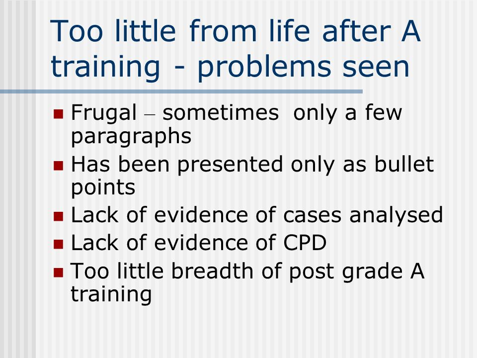 Too little from life after A training - problems seen Frugal – sometimes only a few paragraphs Has been presented only as bullet points Lack of evidence of cases analysed Lack of evidence of CPD Too little breadth of post grade A training