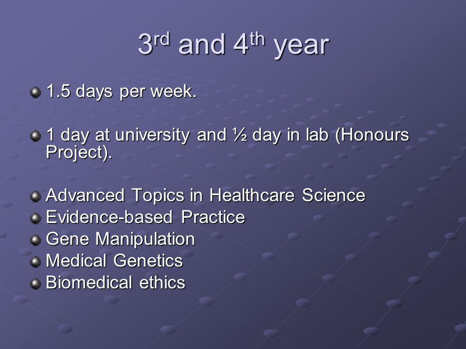 3 rd and 4 th year 1.5 days per week. 1 day at university and ½ day in lab (Honours Project).