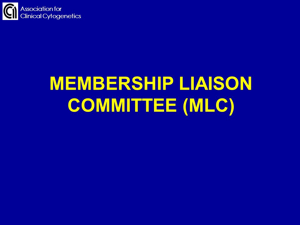 Association for Clinical Cytogenetics MEMBERSHIP LIAISON COMMITTEE (MLC) Association for Clinical Cytogenetics