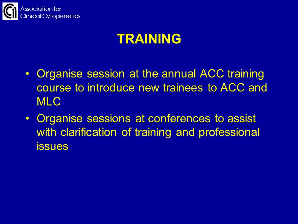 Association for Clinical Cytogenetics TRAINING Organise session at the annual ACC training course to introduce new trainees to ACC and MLC Organise se