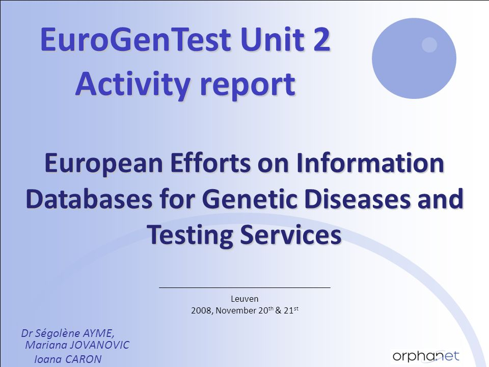 Leuven 2008, November 20 th & 21 st EuroGenTest Unit 2 Activity report Dr Ségolène AYME, Mariana JOVANOVIC Ioana CARON European Efforts on Information Databases for Genetic Diseases and Testing Services