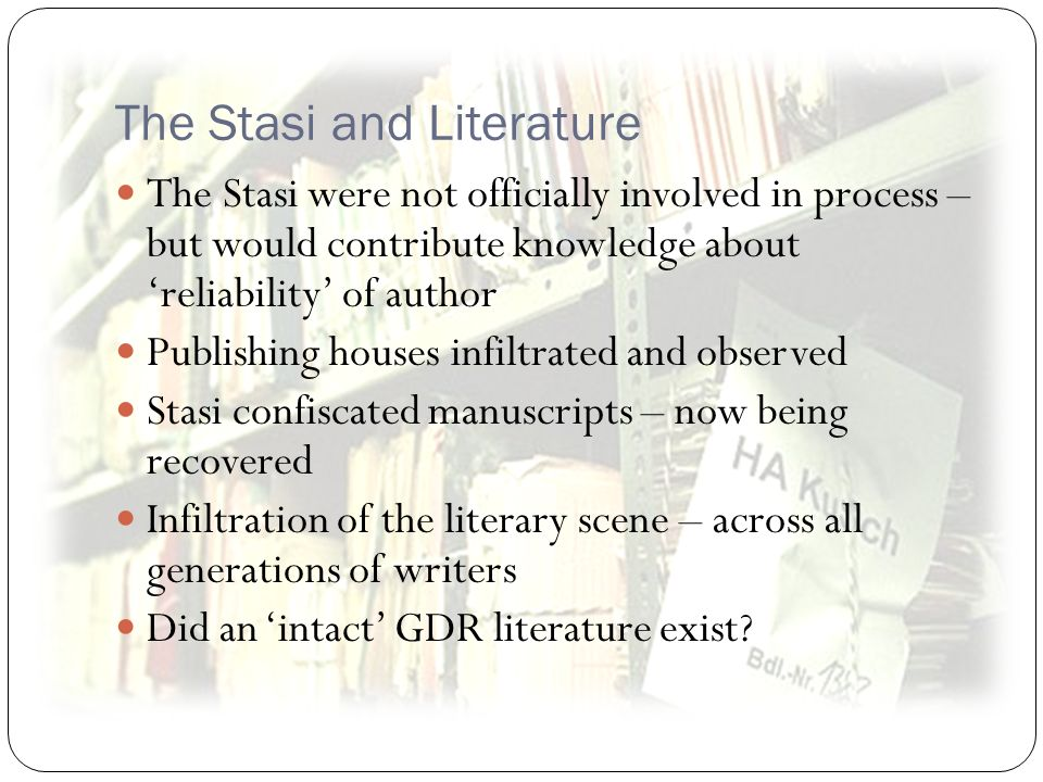 The Stasi and Literature The Stasi were not officially involved in process – but would contribute knowledge about reliability of author Publishing houses infiltrated and observed Stasi confiscated manuscripts – now being recovered Infiltration of the literary scene – across all generations of writers Did an intact GDR literature exist