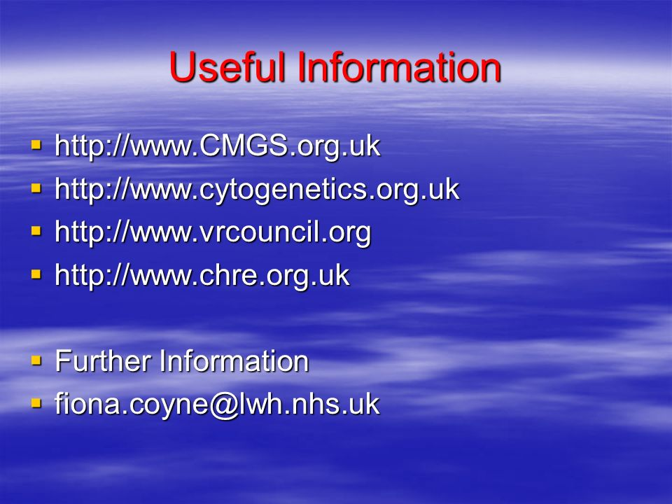 Useful Information http://www.CMGS.org.uk http://www.CMGS.org.uk http://www.cytogenetics.org.uk http://www.cytogenetics.org.uk http://www.vrcouncil.org http://www.vrcouncil.org http://www.chre.org.uk http://www.chre.org.uk Further Information Further Information fiona.coyne@lwh.nhs.uk fiona.coyne@lwh.nhs.uk