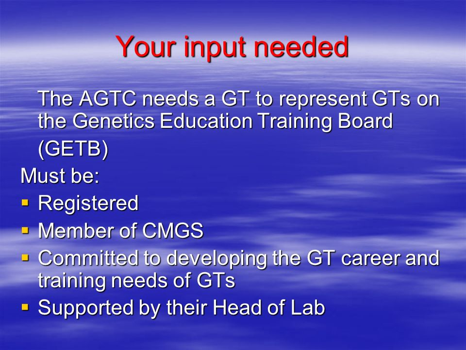 Your input needed The AGTC needs a GT to represent GTs on the Genetics Education Training Board The AGTC needs a GT to represent GTs on the Genetics Education Training Board(GETB) Must be: Registered Registered Member of CMGS Member of CMGS Committed to developing the GT career and training needs of GTs Committed to developing the GT career and training needs of GTs Supported by their Head of Lab Supported by their Head of Lab