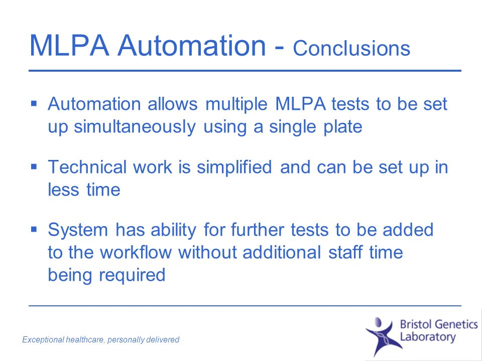 Exceptional healthcare, personally delivered MLPA Automation - Conclusions Automation allows multiple MLPA tests to be set up simultaneously using a single plate Technical work is simplified and can be set up in less time System has ability for further tests to be added to the workflow without additional staff time being required