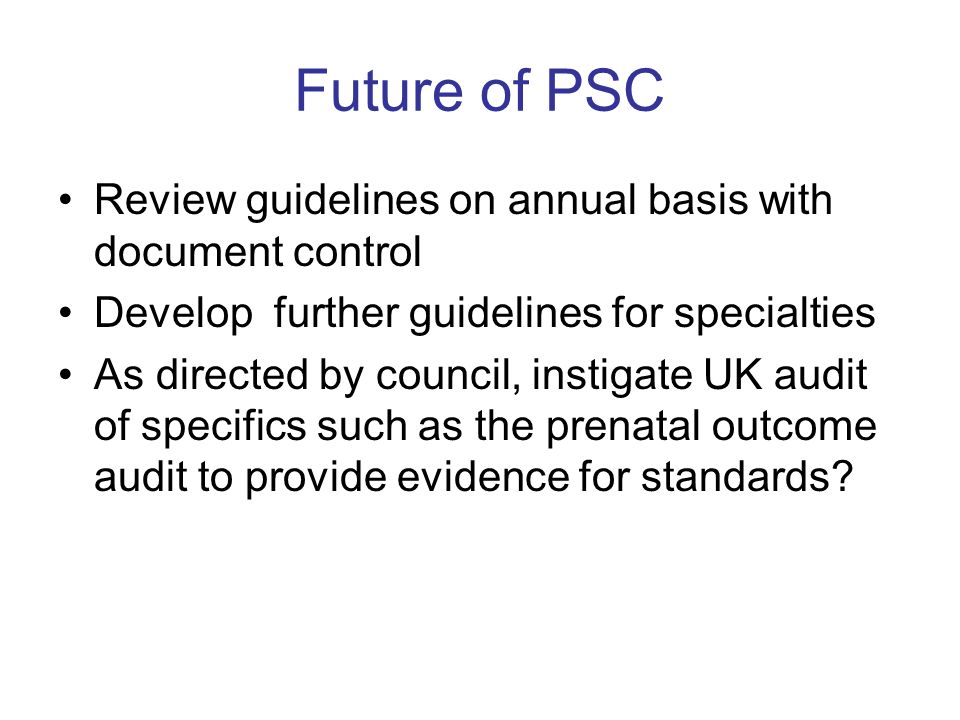 Future of PSC Review guidelines on annual basis with document control Develop further guidelines for specialties As directed by council, instigate UK audit of specifics such as the prenatal outcome audit to provide evidence for standards