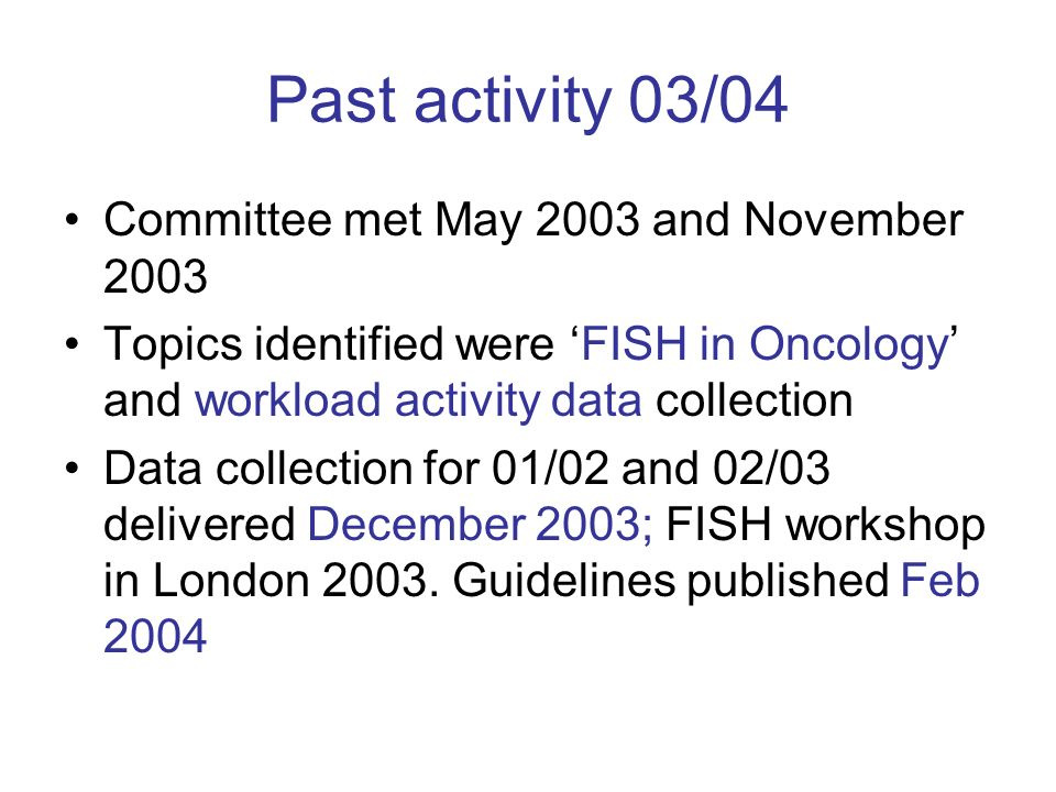Past activity 03/04 Committee met May 2003 and November 2003 Topics identified were FISH in Oncology and workload activity data collection Data collection for 01/02 and 02/03 delivered December 2003; FISH workshop in London 2003.