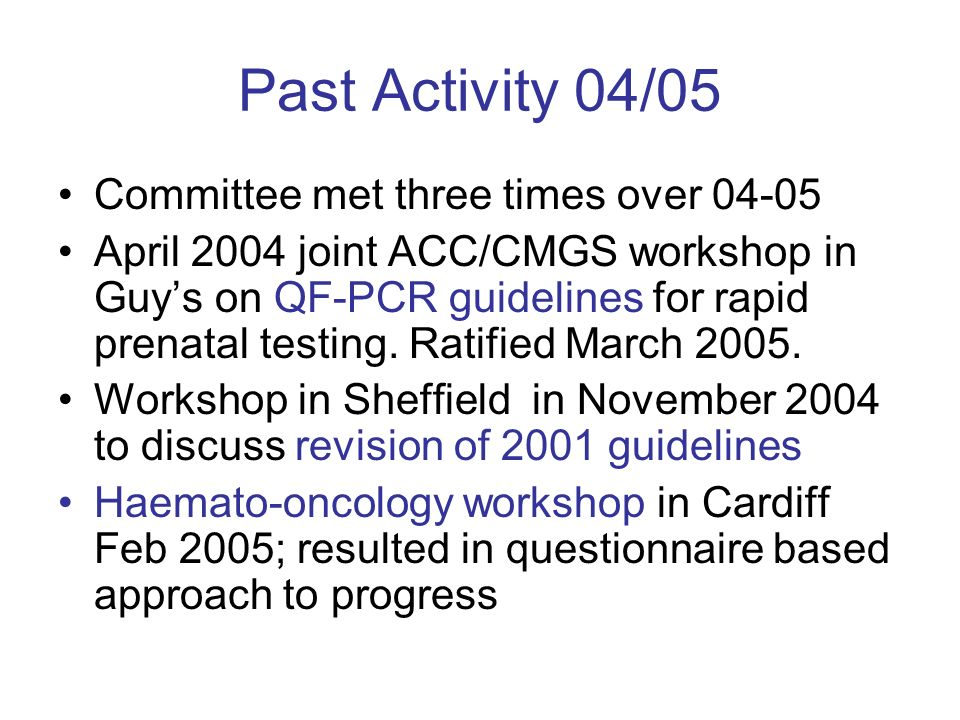 Past Activity 04/05 Committee met three times over 04-05 April 2004 joint ACC/CMGS workshop in Guys on QF-PCR guidelines for rapid prenatal testing.