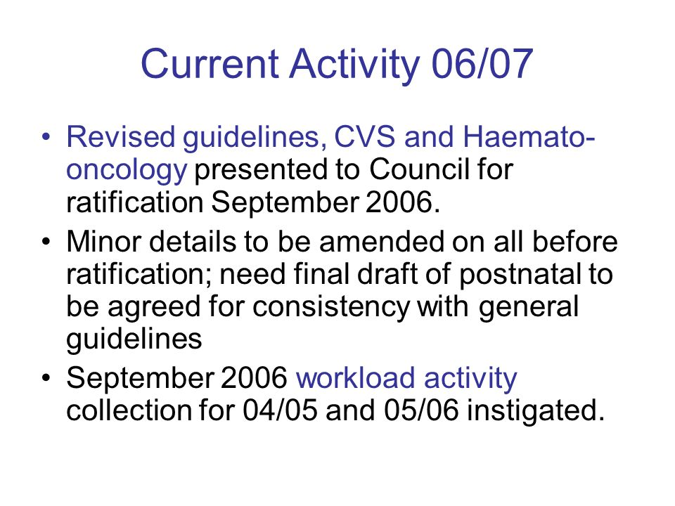 Current Activity 06/07 Revised guidelines, CVS and Haemato- oncology presented to Council for ratification September 2006.