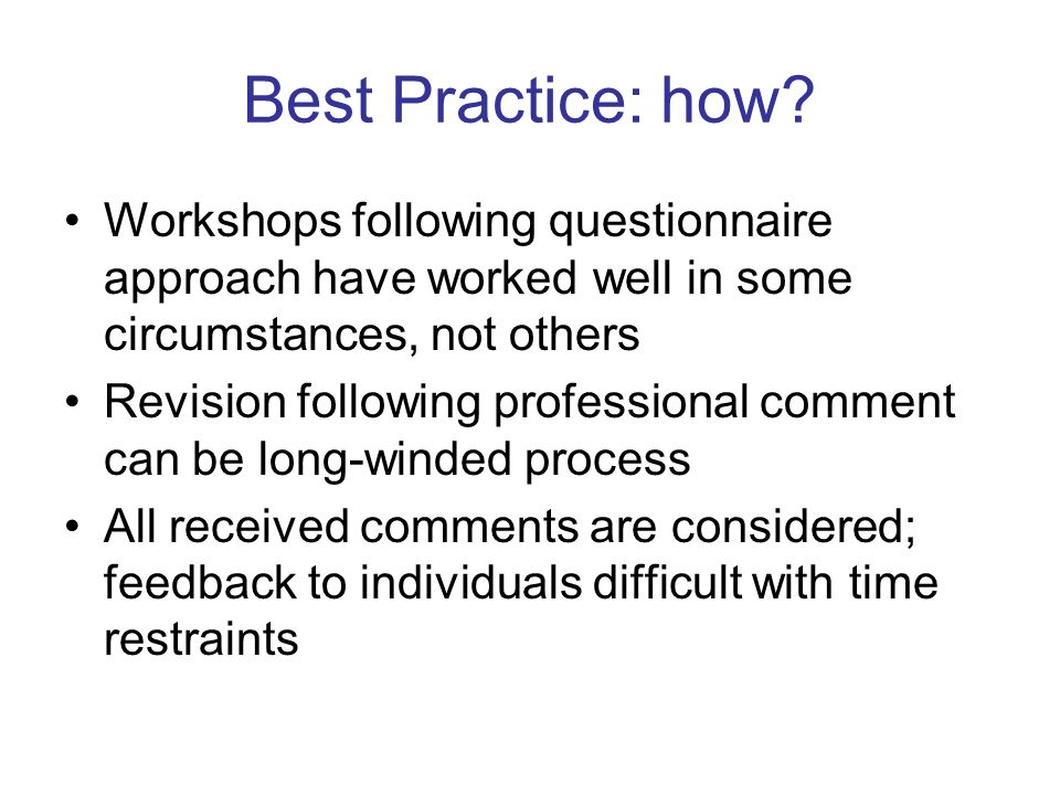 Best Practice: how? Workshops following questionnaire approach have worked well in some circumstances, not others Revision following professional comm