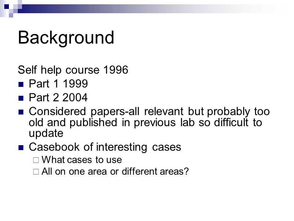 Background Self help course 1996 Part 1 1999 Part 2 2004 Considered papers-all relevant but probably too old and published in previous lab so difficult to update Casebook of interesting cases What cases to use All on one area or different areas