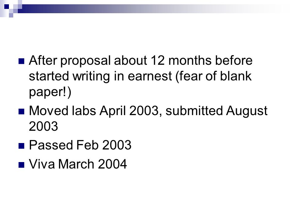 After proposal about 12 months before started writing in earnest (fear of blank paper!) Moved labs April 2003, submitted August 2003 Passed Feb 2003 Viva March 2004