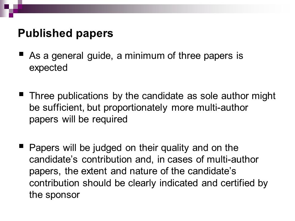 Published papers As a general guide, a minimum of three papers is expected Three publications by the candidate as sole author might be sufficient, but proportionately more multi-author papers will be required Papers will be judged on their quality and on the candidates contribution and, in cases of multi-author papers, the extent and nature of the candidates contribution should be clearly indicated and certified by the sponsor