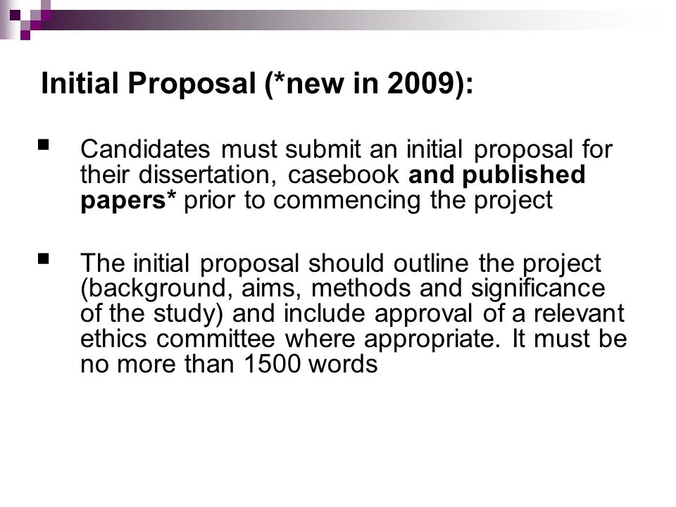 Initial Proposal (*new in 2009): Candidates must submit an initial proposal for their dissertation, casebook and published papers* prior to commencing the project The initial proposal should outline the project (background, aims, methods and significance of the study) and include approval of a relevant ethics committee where appropriate.