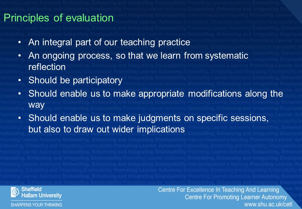 Principles of evaluation An integral part of our teaching practice An ongoing process, so that we learn from systematic reflection Should be participatory Should enable us to make appropriate modifications along the way Should enable us to make judgments on specific sessions, but also to draw out wider implications
