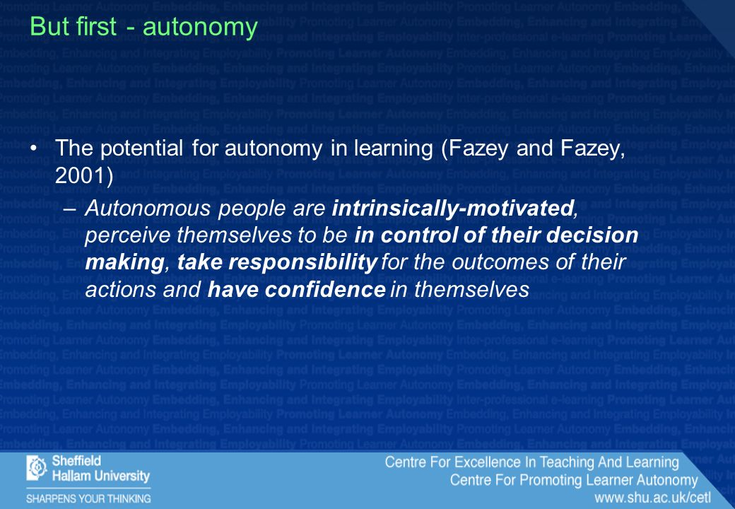 But first - autonomy The potential for autonomy in learning (Fazey and Fazey, 2001) –Autonomous people are intrinsically-motivated, perceive themselves to be in control of their decision making, take responsibility for the outcomes of their actions and have confidence in themselves