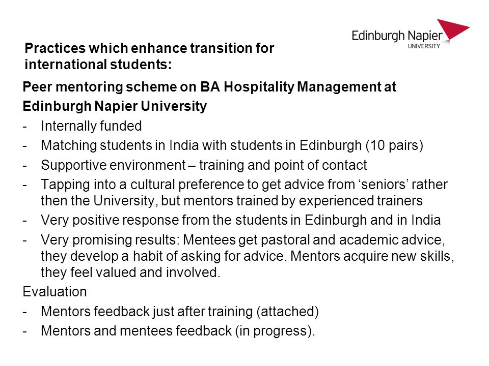Practices which enhance transition for international students: Peer mentoring scheme on BA Hospitality Management at Edinburgh Napier University -Internally funded -Matching students in India with students in Edinburgh (10 pairs) -Supportive environment – training and point of contact -Tapping into a cultural preference to get advice from seniors rather then the University, but mentors trained by experienced trainers -Very positive response from the students in Edinburgh and in India -Very promising results: Mentees get pastoral and academic advice, they develop a habit of asking for advice.