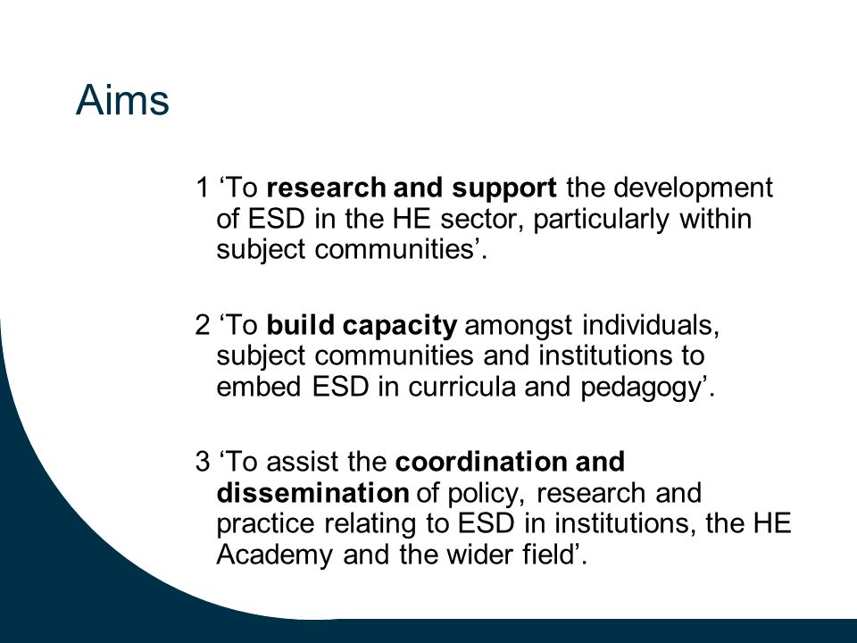 Aims 1 To research and support the development of ESD in the HE sector, particularly within subject communities.