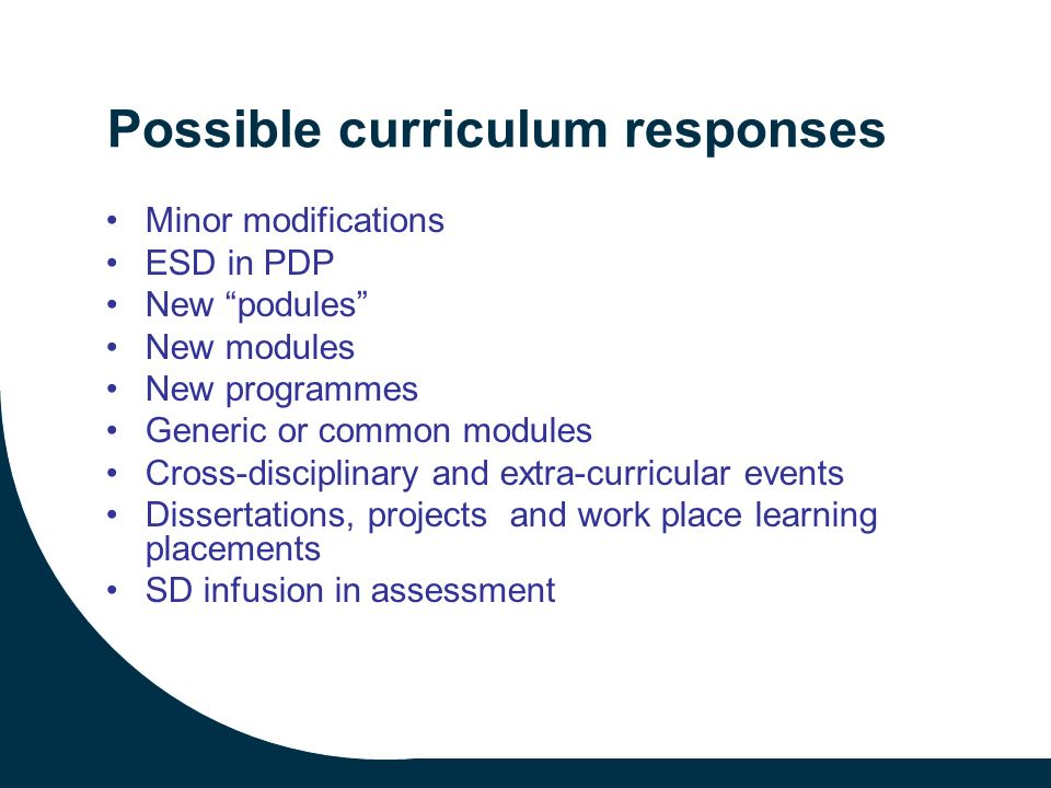 Possible curriculum responses Minor modifications ESD in PDP New podules New modules New programmes Generic or common modules Cross-disciplinary and extra-curricular events Dissertations, projects and work place learning placements SD infusion in assessment