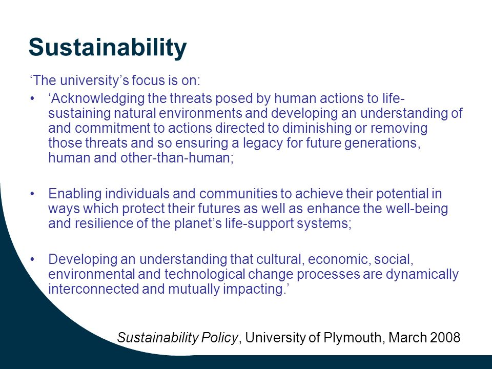Sustainability The universitys focus is on: Acknowledging the threats posed by human actions to life- sustaining natural environments and developing an understanding of and commitment to actions directed to diminishing or removing those threats and so ensuring a legacy for future generations, human and other-than-human; Enabling individuals and communities to achieve their potential in ways which protect their futures as well as enhance the well-being and resilience of the planets life-support systems; Developing an understanding that cultural, economic, social, environmental and technological change processes are dynamically interconnected and mutually impacting.