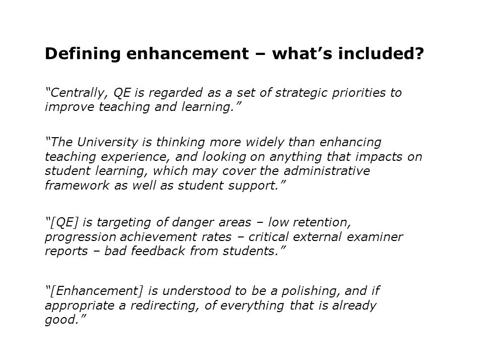 Defining enhancement – whats included? Centrally, QE is regarded as a set of strategic priorities to improve teaching and learning. The University is