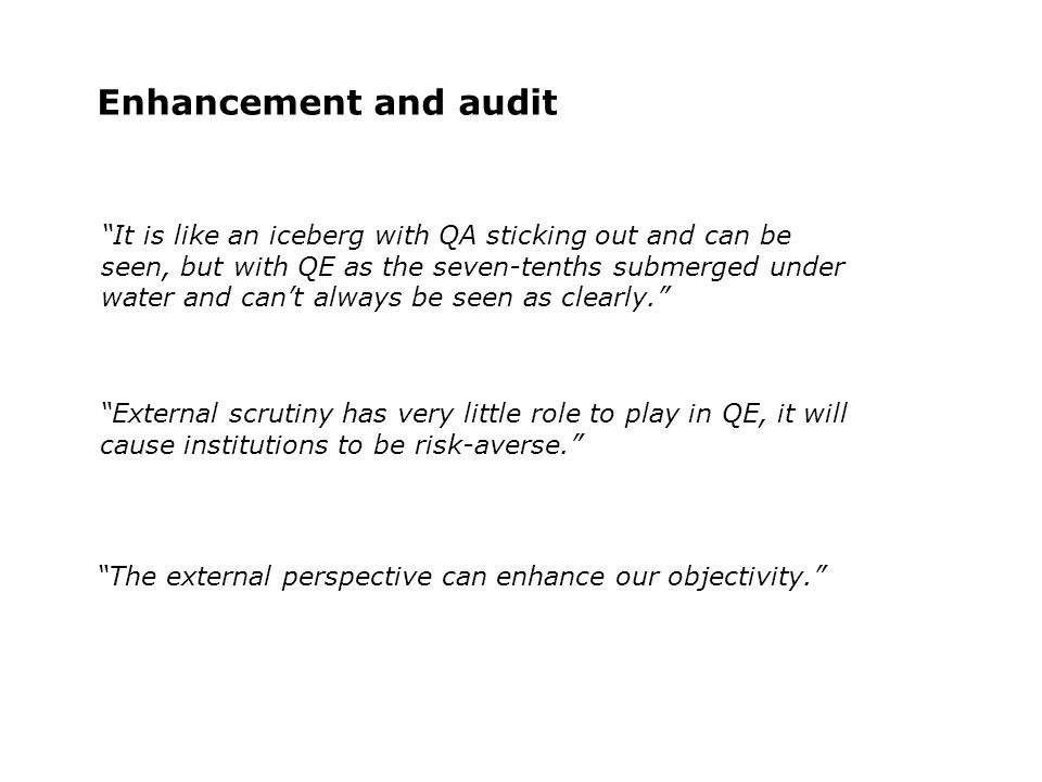 Enhancement and audit External scrutiny has very little role to play in QE, it will cause institutions to be risk-averse.