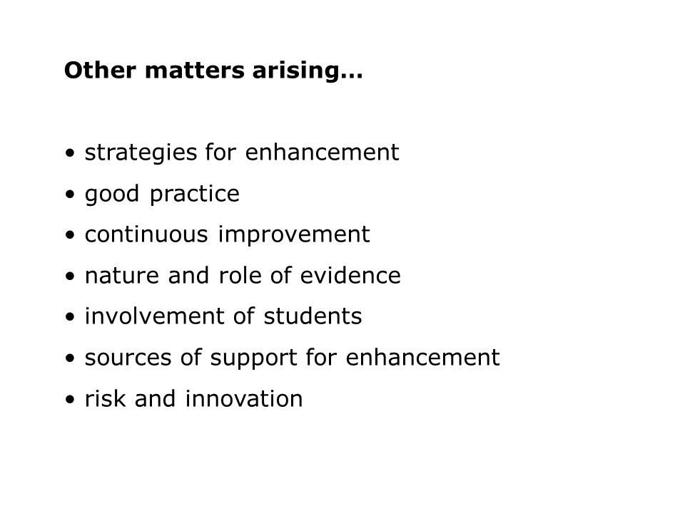 Other matters arising… strategies for enhancement good practice continuous improvement nature and role of evidence involvement of students sources of support for enhancement risk and innovation
