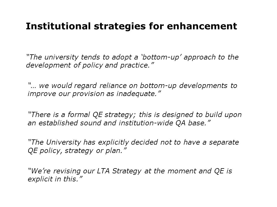 Institutional strategies for enhancement The university tends to adopt a bottom-up approach to the development of policy and practice.