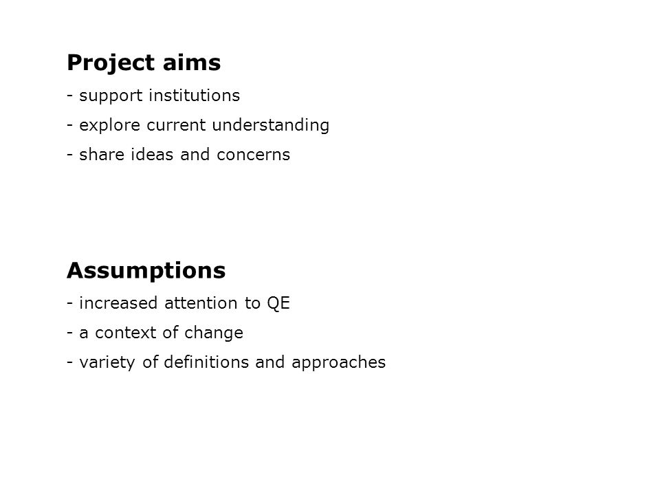 Project aims - support institutions - explore current understanding - share ideas and concerns Assumptions - increased attention to QE - a context of change - variety of definitions and approaches