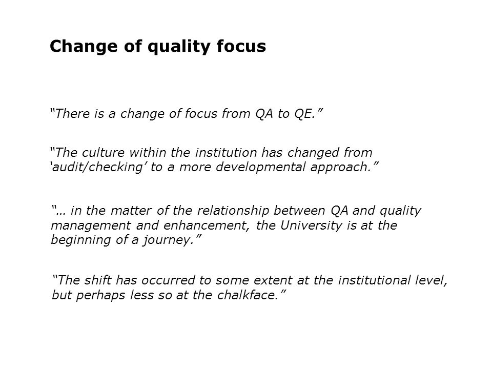 Change of quality focus The culture within the institution has changed from audit/checking to a more developmental approach. … in the matter of the re