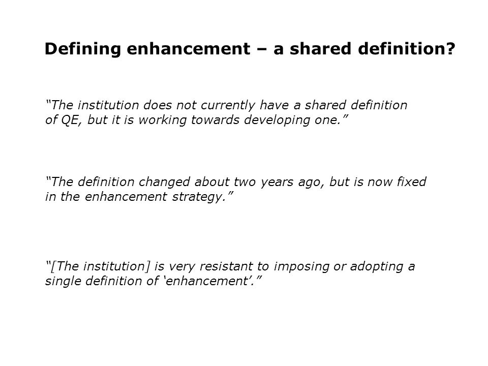 Defining enhancement – a shared definition? The institution does not currently have a shared definition of QE, but it is working towards developing on