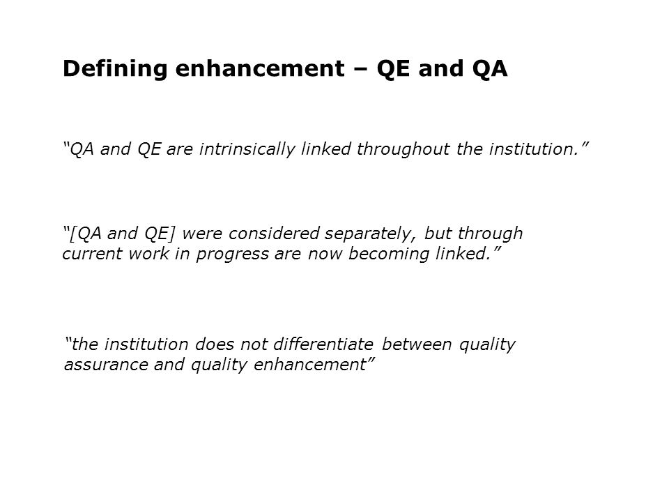 Defining enhancement – QE and QA [QA and QE] were considered separately, but through current work in progress are now becoming linked. the institution