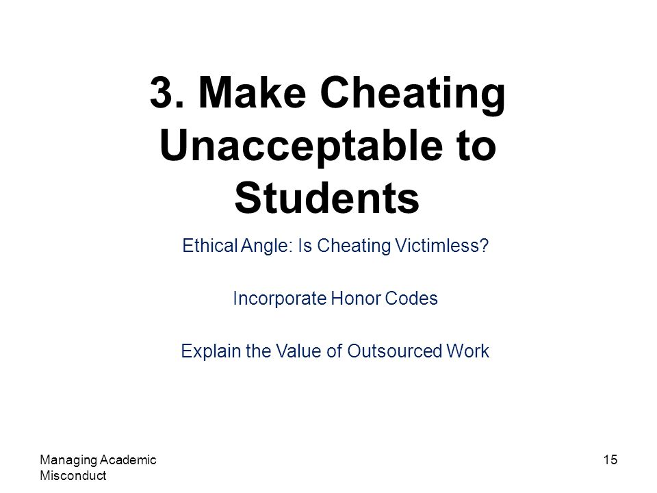 3. Make Cheating Unacceptable to Students Managing Academic Misconduct 15 Ethical Angle: Is Cheating Victimless? Incorporate Honor Codes Explain the V