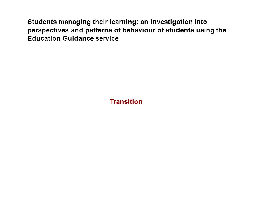 Students managing their learning: an investigation into perspectives and patterns of behaviour of students using the Education Guidance service Transi