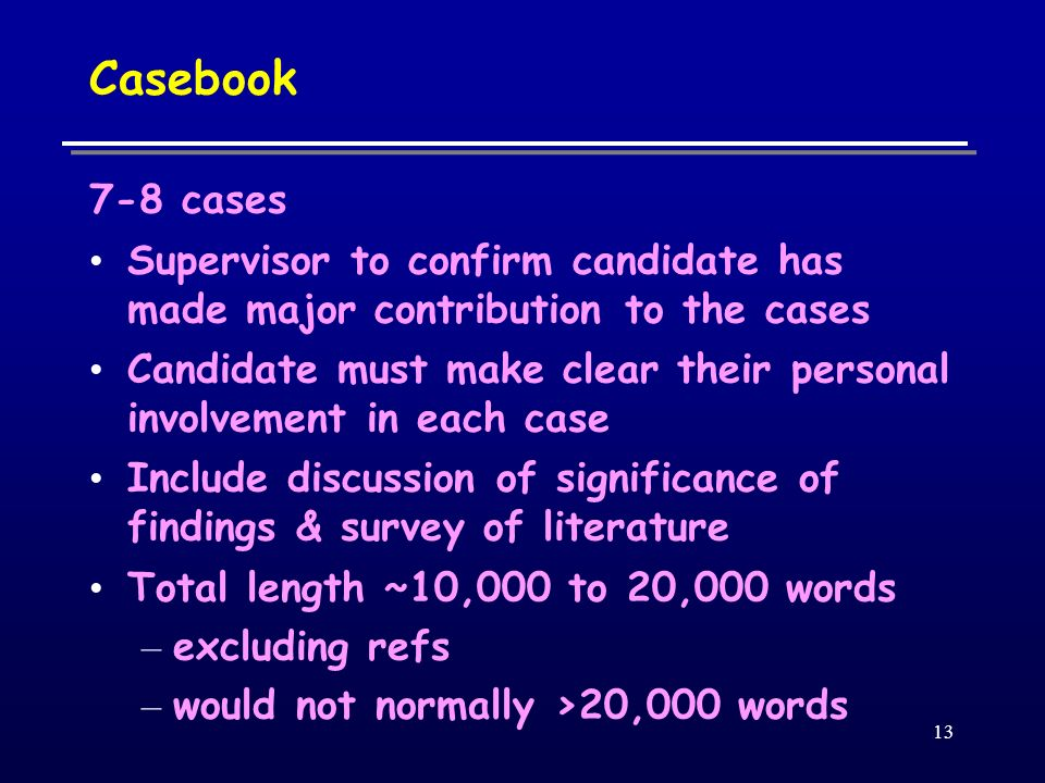 13 Casebook 7-8 cases Supervisor to confirm candidate has made major contribution to the cases Candidate must make clear their personal involvement in