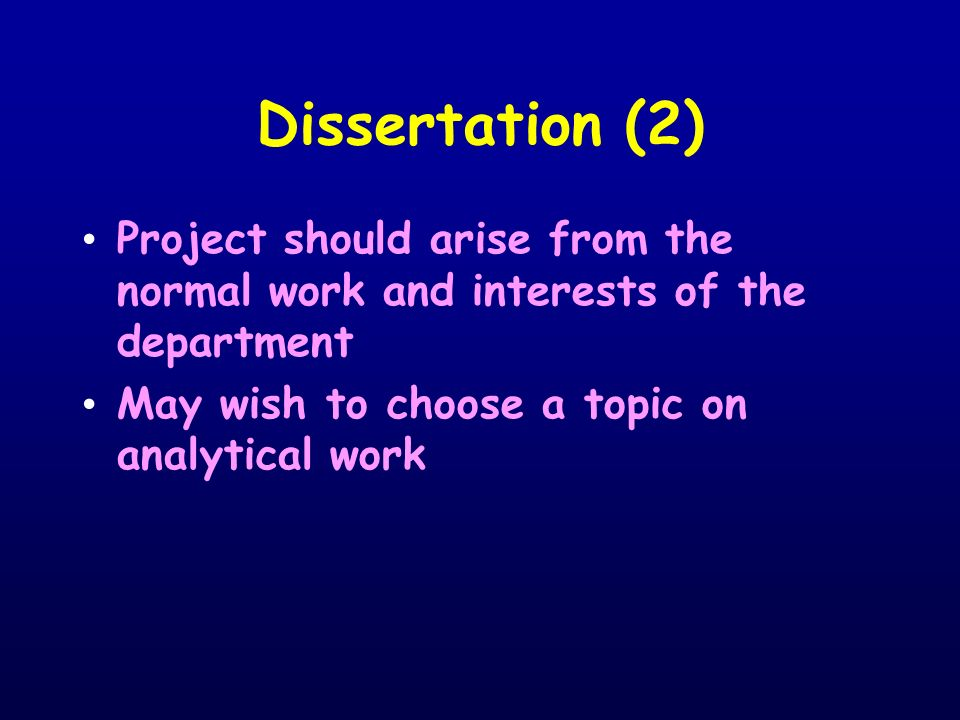 Dissertation (2) Project should arise from the normal work and interests of the department May wish to choose a topic on analytical work