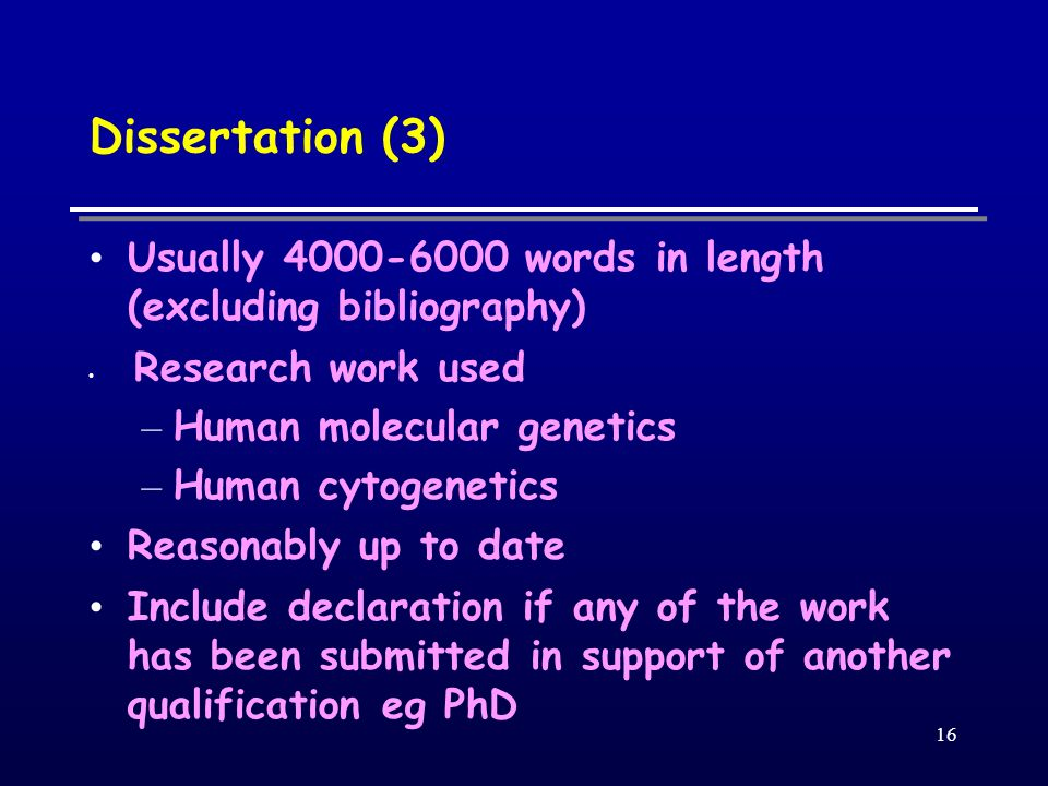 16 Dissertation (3) Usually words in length (excluding bibliography) Research work used – Human molecular genetics – Human cytogenetics Reasonably up to date Include declaration if any of the work has been submitted in support of another qualification eg PhD